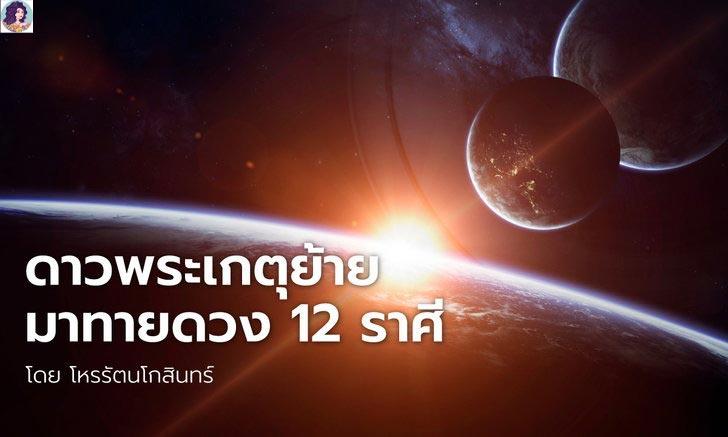 ดาวพระเกตุย้ายมาทายดวง 12 ราศี โดย โหรชี้ชัด